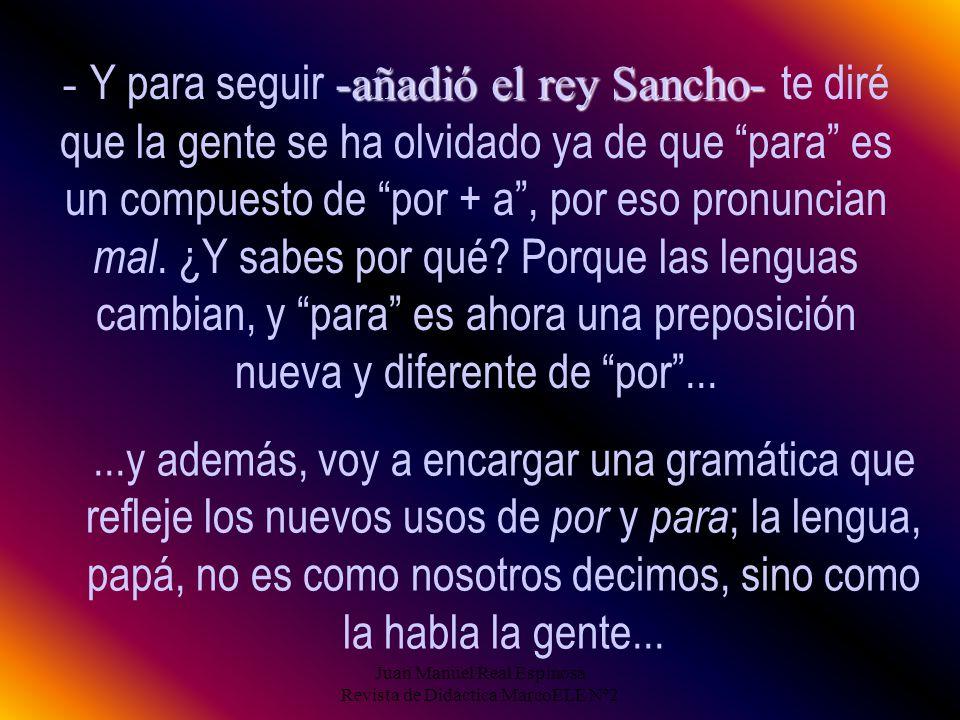 Juan Manuel Real Espinosa Revista de Didáctica MarcoELE Nº2 14 -añadió el rey Sancho- - Y para seguir -añadió el rey Sancho- te diré que la gente se ha olvidado ya de que para es un compuesto de por + a, por eso pronuncian mal.