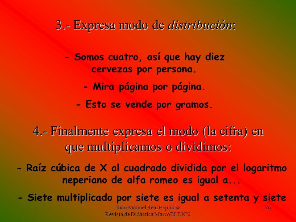 Juan Manuel Real Espinosa Revista de Didáctica MarcoELE Nº2 26 3.- Expresa modo de distribución: - Somos cuatro, así que hay diez cervezas por persona.