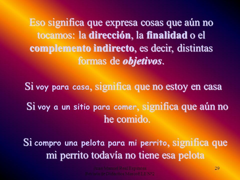 Juan Manuel Real Espinosa Revista de Didáctica MarcoELE Nº2 29 Eso significa que expresa cosas que aún no tocamos: la dirección, la finalidad o el complemento indirecto, es decir, distintas formas de objetivos.