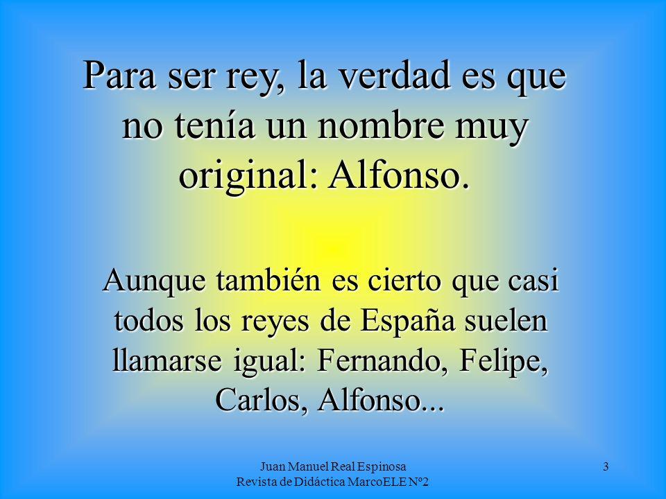 Juan Manuel Real Espinosa Revista de Didáctica MarcoELE Nº2 3 Para ser rey, la verdad es que no tenía un nombre muy original: Alfonso.