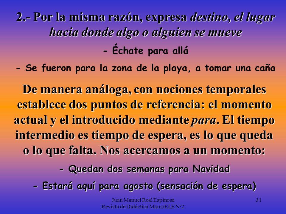 Juan Manuel Real Espinosa Revista de Didáctica MarcoELE Nº2 31 De manera análoga, con nociones temporales establece dos puntos de referencia: el momento actual y el introducido mediante para.