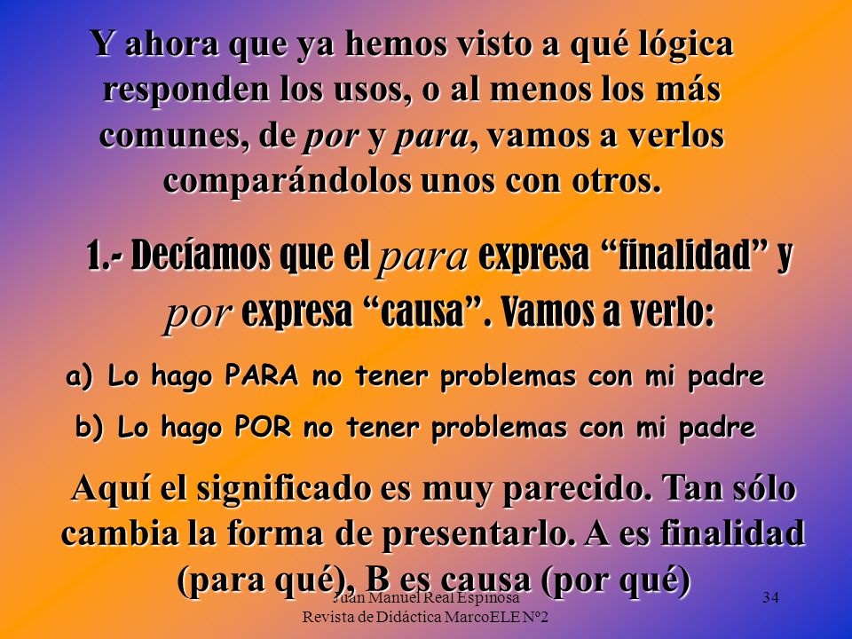 Juan Manuel Real Espinosa Revista de Didáctica MarcoELE Nº2 34 Y ahora que ya hemos visto a qué lógica responden los usos, o al menos los más comunes, de por y para, vamos a verlos comparándolos unos con otros.