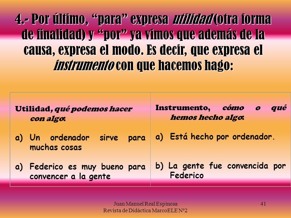 Juan Manuel Real Espinosa Revista de Didáctica MarcoELE Nº2 41 4.- Por último, para expresa utilidad (otra forma de finalidad) y por ya vimos que además de la causa, expresa el modo.
