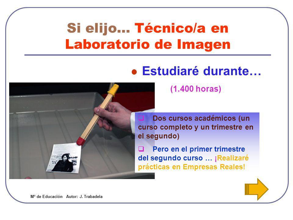 Si elijo… Técnico/a en Laboratorio de Imagen Trabajaré como… Técnico/a de laboratorio fotográfico y cinematográfico Técnico/a de tratamiento digital de imágenes Mº de Educación Autor: J.