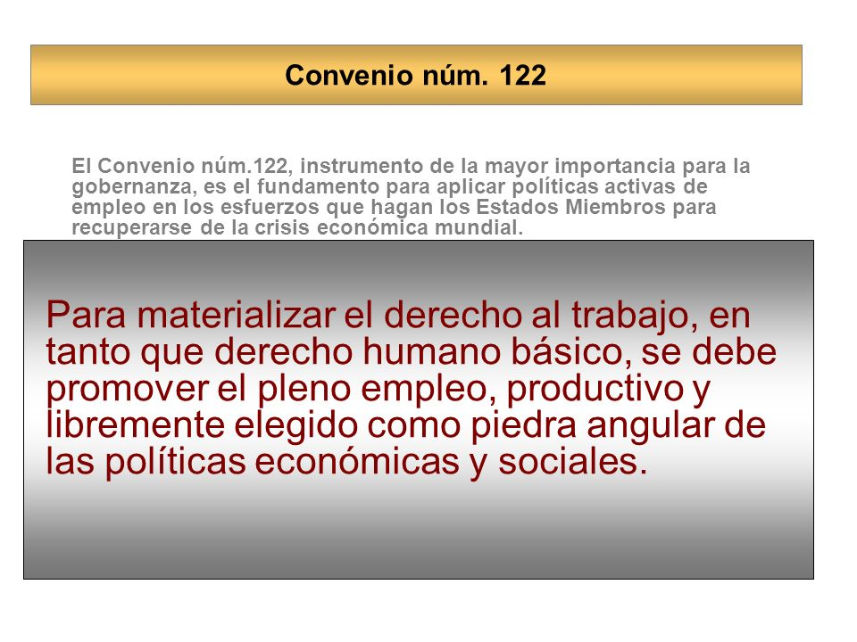 El Convenio núm.122, instrumento de la mayor importancia para la gobernanza, es el fundamento para aplicar políticas activas de empleo en los esfuerzos que hagan los Estados Miembros para recuperarse de la crisis económica mundial.