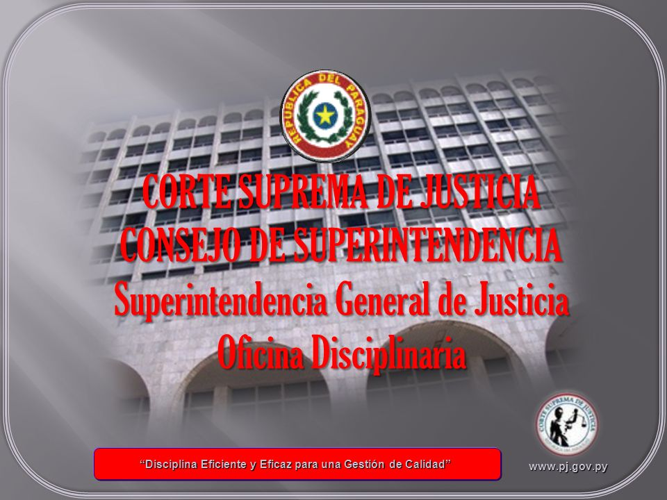 Superintendencia General de Justicia Oficina Disciplinaria Coordinación General Poder Judicial ESTRUCTURA ORGANIZACIONAL ESTRUCTURA ORGANIZACIONAL INFORMACIONES GENERALES INFORMACIONES GENERALES LEYES Y ACORDADAS LEYES Y ACORDADAS CORTE SUPREMA DE JUSTICIA DE JUSTICIA www.pj.gov.py Disciplina Eficiente y Eficaz para una Gestión de Calidad Disciplina Eficiente y Eficaz para una Gestión de Calidadwww.pj.gov.py