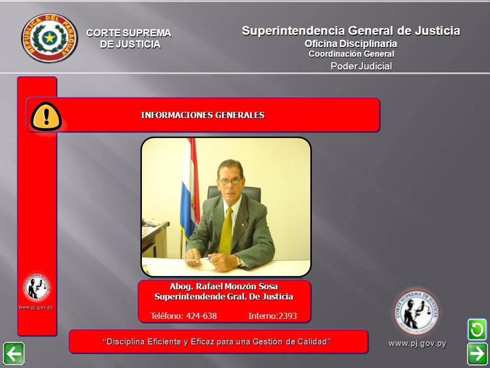 CORTE SUPREMA DE JUSTICIA DE JUSTICIA Poder Judicial Superintendencia General de Justicia Oficina Disciplinaria Coordinación General www.pj.gov.py INFORMACIONES GENERALES INFORMACIONES GENERALES Disciplina Eficiente y Eficaz para una Gestión de Calidad Disciplina Eficiente y Eficaz para una Gestión de Calidadwww.pj.gov.py Abog.