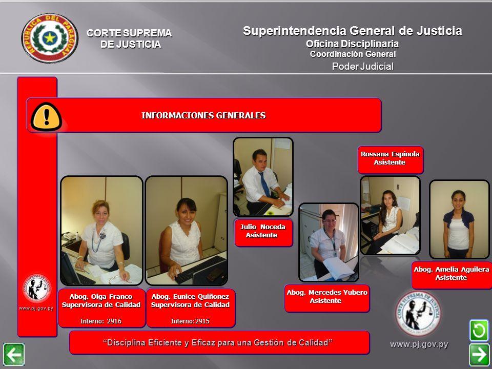 CORTE SUPREMA DE JUSTICIA DE JUSTICIA Poder Judicial Superintendencia General de Justicia Oficina Disciplinaria Coordinación General www.pj.gov.py INFORMACIONES GENERALES INFORMACIONES GENERALES Disciplina Eficiente y Eficaz para una Gestión de Calidad Disciplina Eficiente y Eficaz para una Gestión de Calidadwww.pj.gov.py Susana González de Florentin Asistente Interno:2914 Abog.