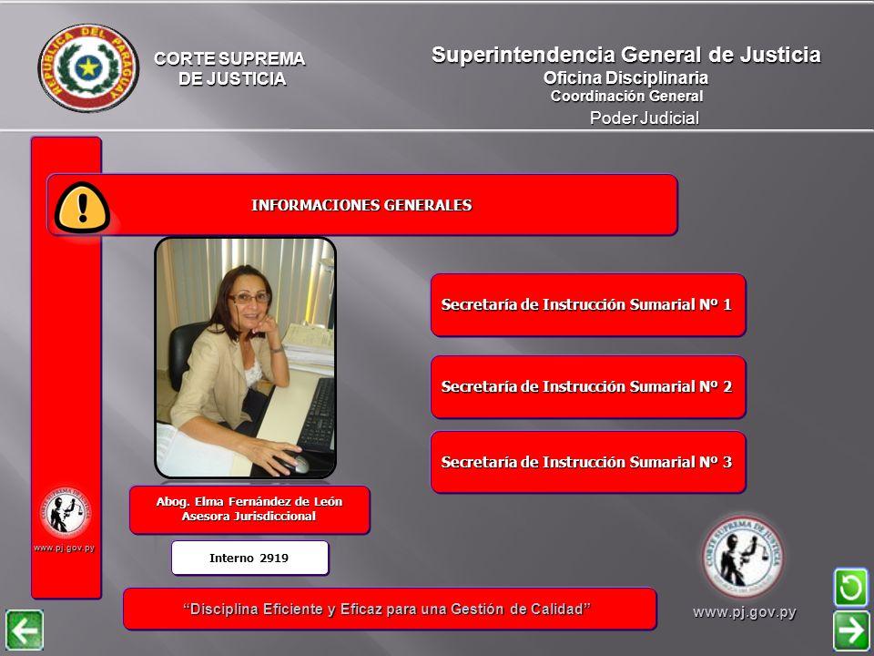 CORTE SUPREMA DE JUSTICIA DE JUSTICIA Poder Judicial Superintendencia General de Justicia Oficina Disciplinaria Coordinación General www.pj.gov.py INFORMACIONES GENERALES INFORMACIONES GENERALES Disciplina Eficiente y Eficaz para una Gestión de Calidad Disciplina Eficiente y Eficaz para una Gestión de Calidadwww.pj.gov.py José Edgar Martínez Candia Ujier Notificador Marian Elizabeth Garcete Operador Informático Ninfa Rocío Rivas Liuzzi Oficial de Secretaria Abog.