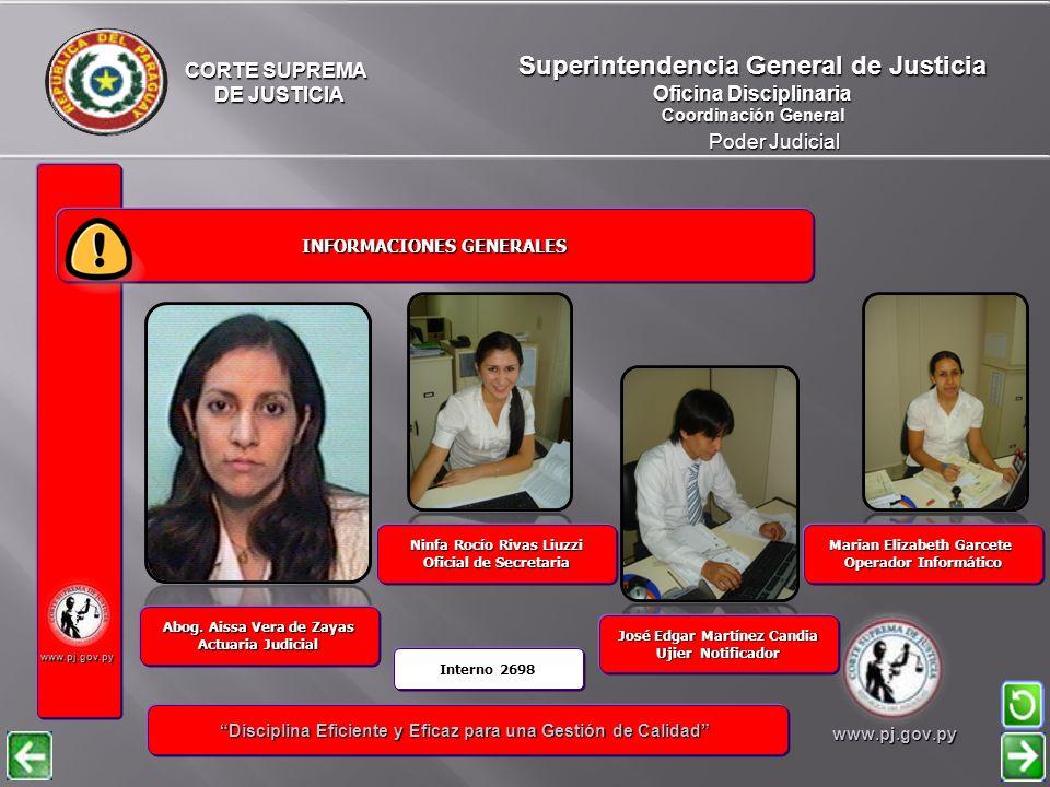 CORTE SUPREMA DE JUSTICIA DE JUSTICIA Poder Judicial Superintendencia General de Justicia Oficina Disciplinaria Coordinación General www.pj.gov.py INFORMACIONES GENERALES INFORMACIONES GENERALES Disciplina Eficiente y Eficaz para una Gestión de Calidad Disciplina Eficiente y Eficaz para una Gestión de Calidadwww.pj.gov.py Sulmira Viviana Saldívar Ujier Notificador Gustavo Adolfo Rodríguez Morel Operador Informático Patricia Noelia Portillo Aquino Oficial de Secretaria Abog.
