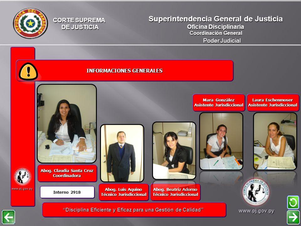 CORTE SUPREMA DE JUSTICIA DE JUSTICIA Poder Judicial Superintendencia General de Justicia Oficina Disciplinaria Coordinación General www.pj.gov.py INFORMACIONES GENERALES INFORMACIONES GENERALES Disciplina Eficiente y Eficaz para una Gestión de Calidad Disciplina Eficiente y Eficaz para una Gestión de Calidadwww.pj.gov.py Daniel Vega Técnico Informático Jurisdiccional Julio Ramón Gómez Asistente Jurisdiccional Ricardo Mersán Técnico Informático Jurisdiccional Enrique Páez Jefe de Departamento Interno: 2656 Sergio Bordón Chofer VER NOTIFICACIONES Y ARCHIVOS NOTIFICACIONES Y ARCHIVOS Interno: 2984 Patricia Delvalle Asistente Jurisdiccional