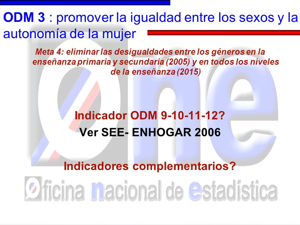 ODM 3: promover la igualdad entre los sexos y la autonomía de la mujer Meta 4: eliminar las desigualdades entre los géneros en la enseñanza primaria y secundaria (2005) y en todos los niveles de la enseñanza (2015) Indicador Adicional 3A 9: % de mujeres que sufrieron de violencia física o sexual por parte de su esposo o compañero