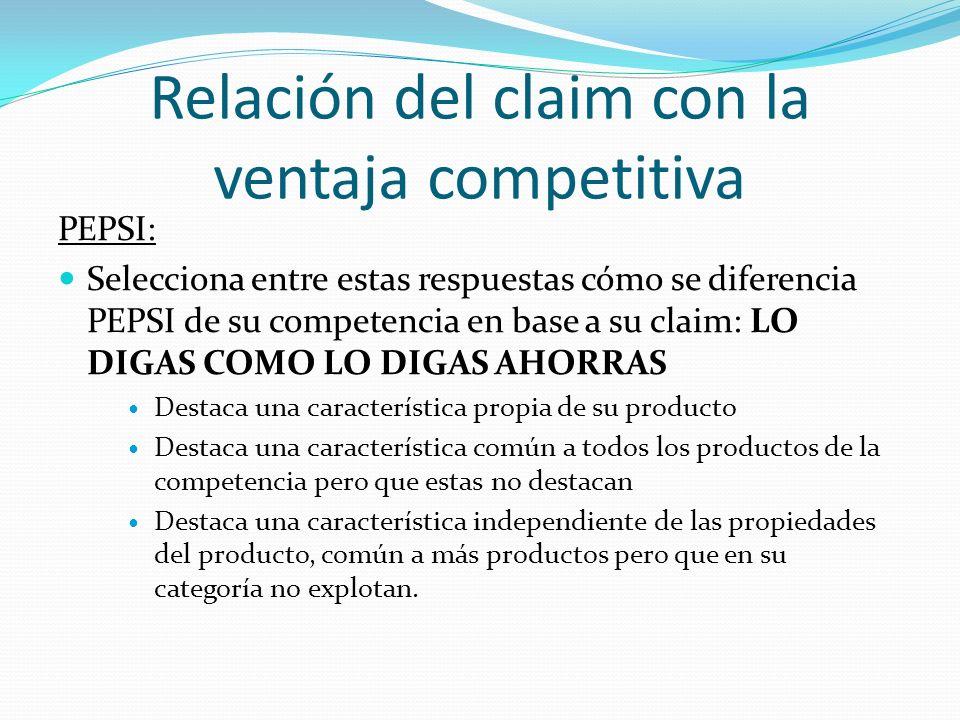 Relación del claim con la ventaja competitiva PEPSI: Respuesta: Destaca una característica independiente de las propiedades del producto, común a más productos pero que en su categoría no explotan.
