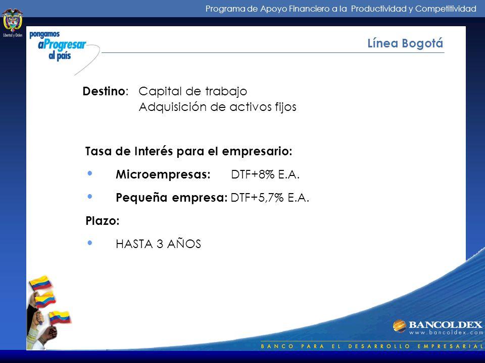Programa de Apoyo Financiero a la Productividad y Competitividad Intermediarios de los Créditos Línea Bogotá Tasa de Interés para el empresario: Microempresas: DTF+8% E.A.