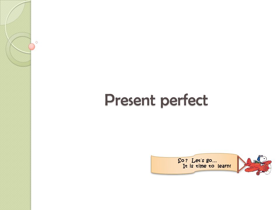 Present perfect tense Action that has taken place in the past and influence the present.