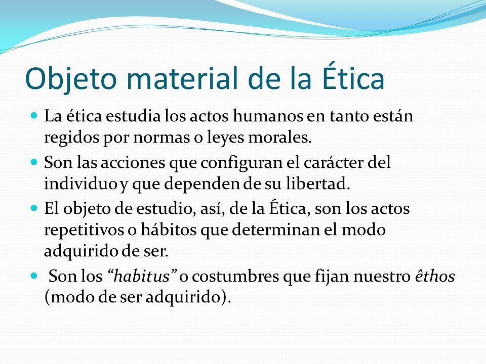 Objeto formal de la Ética Son las acciones humanas en tanto dependen de la voluntad libre del sujeto y están en relación con las normas morales.