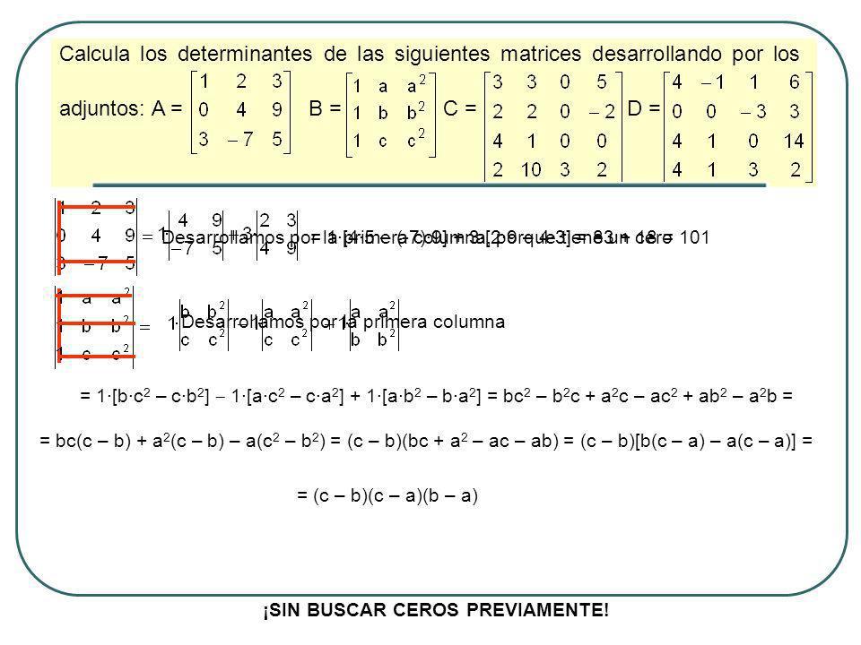 Calcula los determinantes de las siguientes matrices desarrollando por los adjuntos: A = B = C = D = Desarrollamos por la tercera columna porque tiene más cerosDesarrollamos por la tercera fila -3·{(4 – 1)·[3·(-2) – 2·5]} = -3·3·(-16) = 144 ¡SIN BUSCAR CEROS PREVIAMENTE.