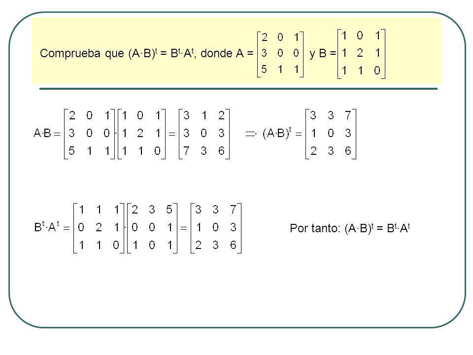 Dadas las matrices A =, y B =, calcula A t, (A+B) t, (A B) t, A t B t