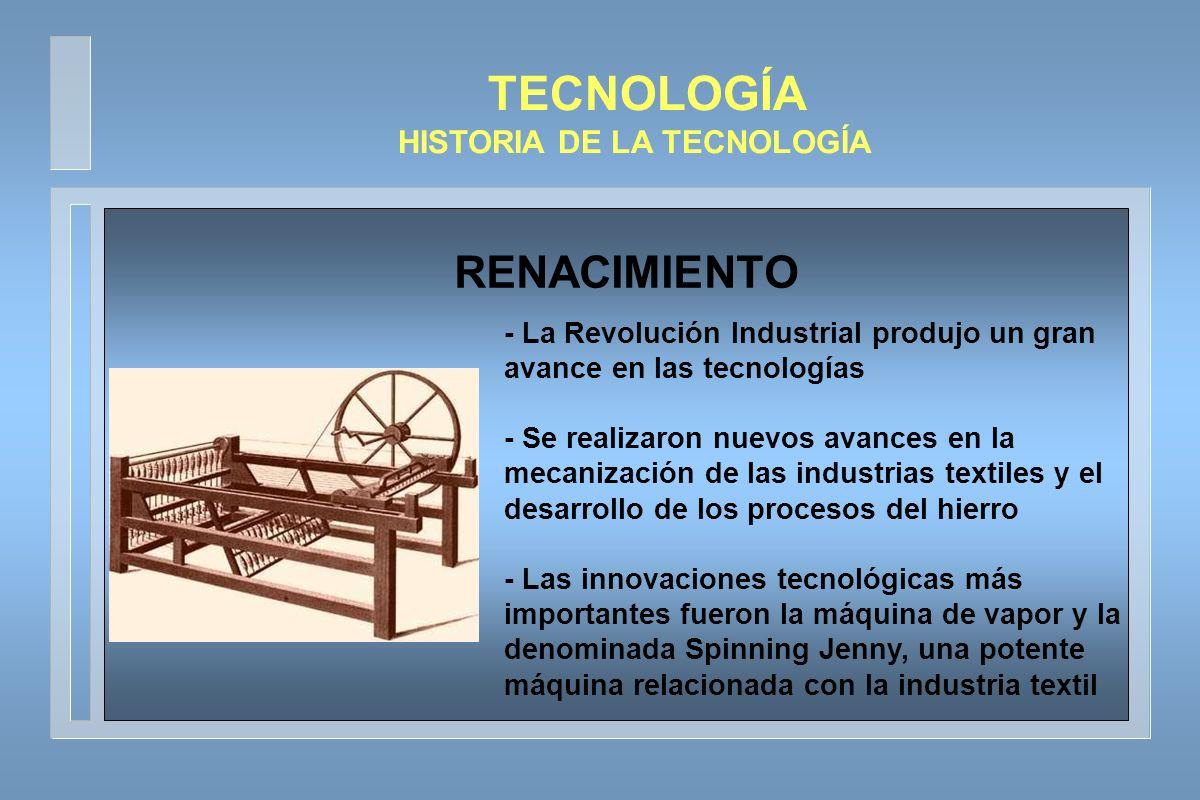 TECNOLOGÍA HISTORIA DE LA TECNOLOGÍA -Se produjeron grandes avances en las tecnologías de transporte, construcción y comunicaciones - El motor a vapor se aplicó al barco de vapor y al ferrocarril - La era de la producción en masa se inició con la fabricación, completamente mediante máquinas, de la lámpara incandescente y las poleas para embarcaciones - Los barcos de vapor finalmente se fabricaron completamente de metal - A finales de siglo se inicio un rápido desarrollo de las tecnologías química, eléctrica, petrolífera y del acero SIGLO XIX