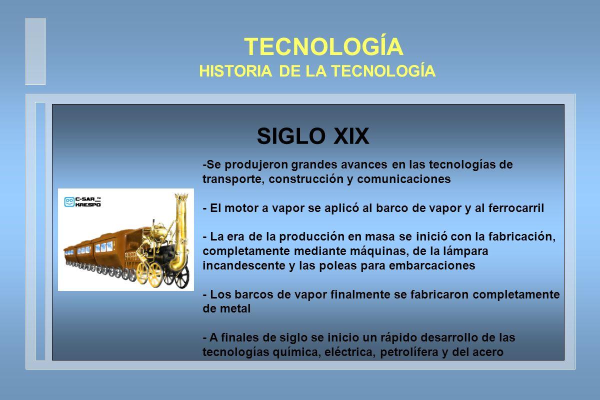 TECNOLOGÍA HISTORIA DE LA TECNOLOGÍA -La computacion, la electrónica y la robótica se empezó a desarrollar rapidamente - El carbón es el elemento energetico por excelencia, aunque con la invencion del motor de explosion, aumento la demanda de petróleo - A mediados de siglo se produjo el primer vuelo de un avión propulsado por un motor - Como sistema de comunicaciones se encontraban la informática y la aeronáutica - En este siglo se produjo un gran avance en la tecnologia espacial, pues se llevo a cabo el primer viaje a la luna SIGLO XX