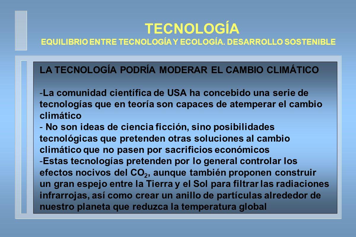 LA TECNOLOGÍA PODRÍA MODERAR EL CAMBIO CLIMÁTICO -La revista popular Science argumenta este tipo de ayuda a combatir los efectos del cambio climático y que existen soluciones alternativas a la reducción del consumo de productos contaminantes -Esas tecnologías podrían ser aplicadas en los próximos años para refrescar el clima de la Tierra, si realmente demuestran su viabilidad y eficacia - Además existen otro conjunto de medidas elaboradas por el Climate Change Technology Program - La revista Acta Astronautica publica en su edición de julio un interesante artículo del que informa que el calentamiento global podría detenerse gracias a un anillo artificial que rodeara la Tierra TECNOLOGÍA EQUILIBRIO ENTRE TECNOLOGÍA Y ECOLOGÍA.