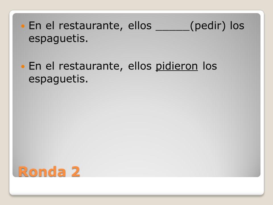Ronda 2 Yo _____(pedir) una ensalada y sopa porque soy gorda.