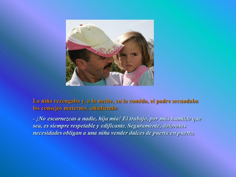 La niña rezongaba y, a la noche, en la comida, el padre secundaba los consejos maternos, añadiendo: - ¡No escarnezcas a nadie, hija mía.