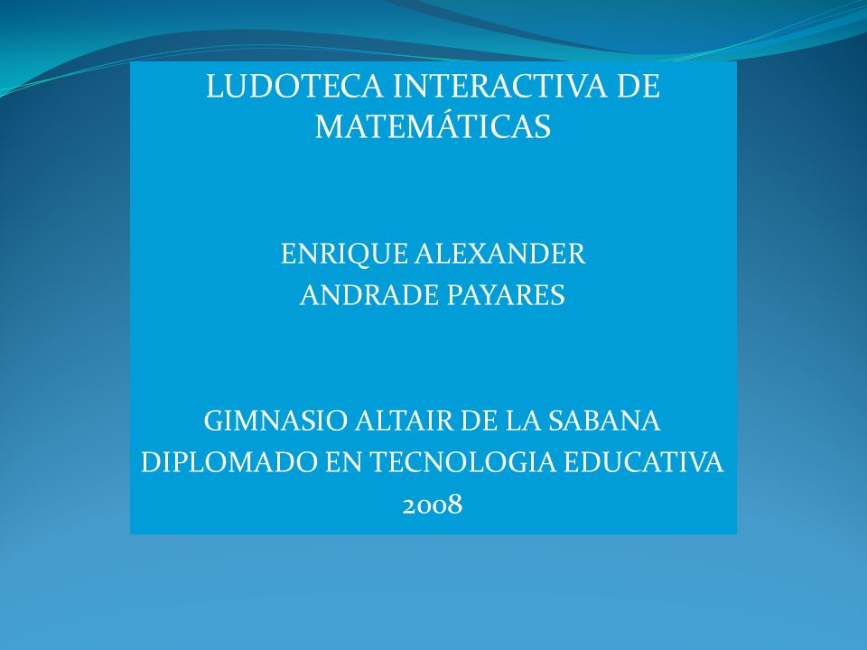 LUDOTECA INTERACTIVA DE MATEMÁTICAS ENRIQUE ALEXANDER ANDRADE PAYARES GIMNASIO ALTAIR DE LA SABANA DIPLOMADO EN TECNOLOGIA EDUCATIVA 2008