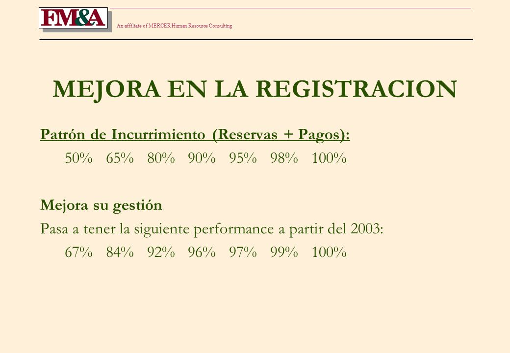 An affiliate of MERCER Human Resource Consulting MEJORA EN LA REGISTRACION Año RSP IBNR RESERVA COMPARACION 2002 24.0 36.6 60.7141% 2003 24.8 41.6 66.4154% 2004 23.1 44.4 67.5157% 2005 22.7 43.1 65.8153% 2006 23.7 38.9 62.6145% 2007 23.7 33.2 56.9132% 2008 23.8 27.4 51.1119% 2009 23.8 19.3 43.1100% Reserva sin desvíos: 23.8 + 19.3 = 43.1 millones.