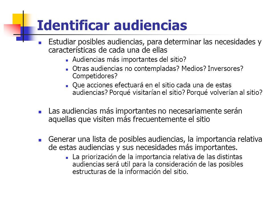 Identificar audiencias Proyecto SitioEducativo.com: Análisis de Audiencias Audiencia general: comunidad educativa - AlumnosPreescolares (#2) juegos didácticos Alumnos Primarios (EGB) (#1) busqueda de información sobre un tema dado (puede leer la informacion, bajarla, imprimirla, etc), obtener resúmenes de lecciones sobre un determinado tema, resolución de ejercicios (lecto-escritura / matemática / etc.) (los ejercicios podrían ser los existentes en el sitio a modo de ejemplo, y/o ejercicios propuestos por el alumno) orientación vocacional, compra de libros o material educativo discusiones con profesores, maestros o alumnos información torneos deportivos / competiciones /....