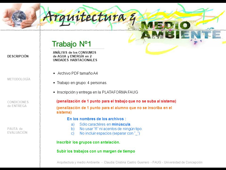 DESCRIPCIÓN CONDICIONES de ENTREGA PAUTA de EVALUACIÓN Trabajo Nº1 METODOLOGÍA ANÁLISIS de los CONSUMOS de AGUA y ENERGÍA en 2 UNIDADES HABITACIONALES Arquitectura y medio Ambiente - Claudia Cristina Castro Guerrero - FAUG - Universidad de Concepción ELECCIÓN de 2 unidades habitacionales (casa o departamento) Tener acceso a boletas de servicios (agua, electricidad, gas) Si se utiliza una calefacción distinta al gas o electricidad, contar con datos confiables.