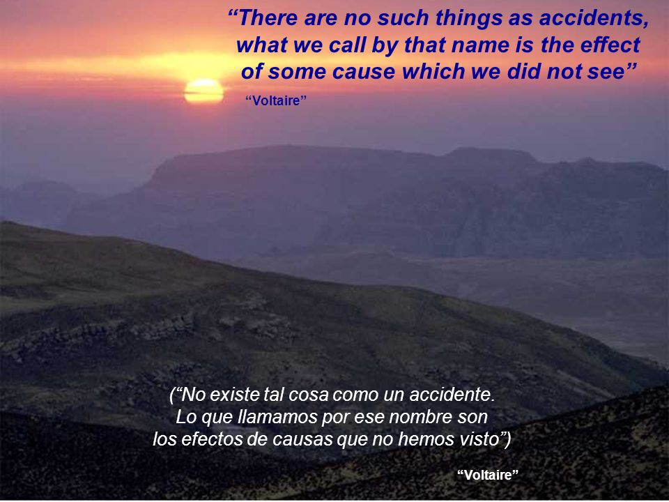 There are no such things as accidents, what we call by that name is the effect of some cause which we did not see Voltaire (No existe tal cosa como un accidente.