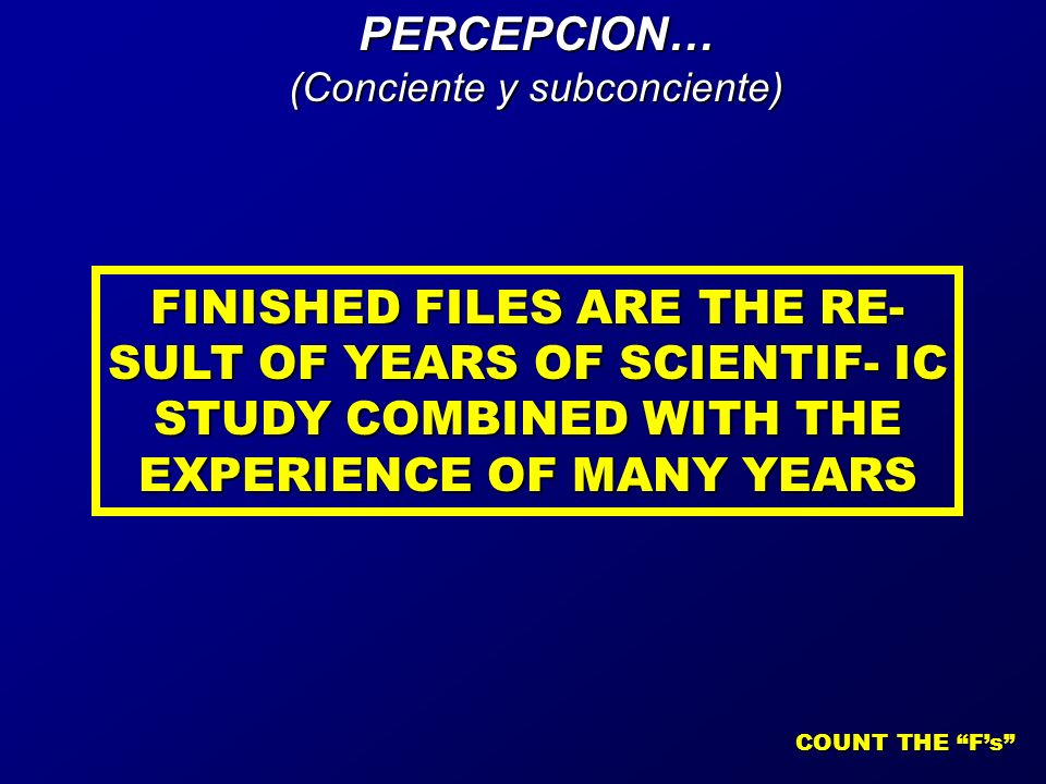 FINISHED FILES ARE THE RE- SULT OF YEARS OF SCIENTIF- IC STUDY COMBINED WITH THE EXPERIENCE OF MANY YEARS COUNT THE Fs PERCEPCION… (Conciente y subconciente)