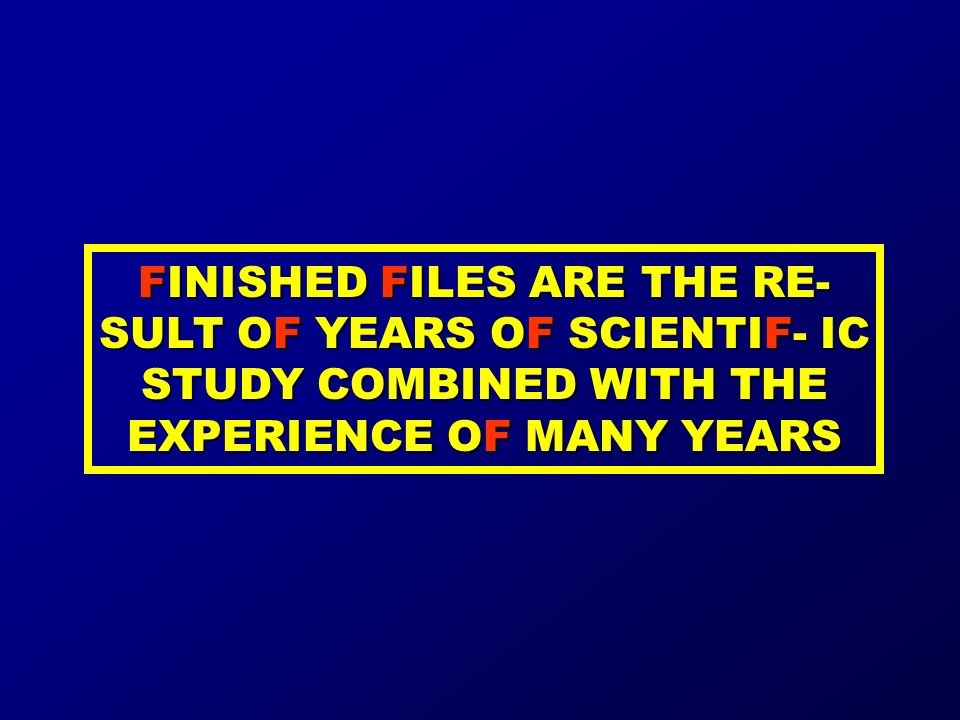 FINISHED FILES ARE THE RE- SULT OF YEARS OF SCIENTIF- IC STUDY COMBINED WITH THE EXPERIENCE OF MANY YEARS