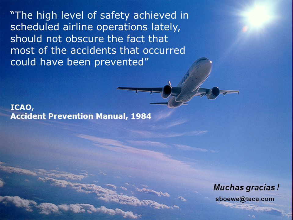 The high level of safety achieved in scheduled airline operations lately, should not obscure the fact that most of the accidents that occurred could have been prevented ICAO, Accident Prevention Manual, 1984 Muchas gracias .
