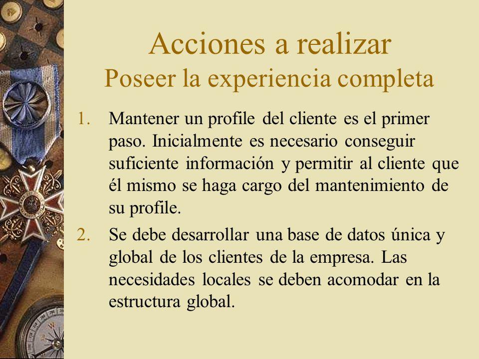 Acciones a realizar Poseer la experiencia completa 3.Utilizar la experiencia total del cliente como punto de partida para priorizar el rediseño de procesos de negocio.
