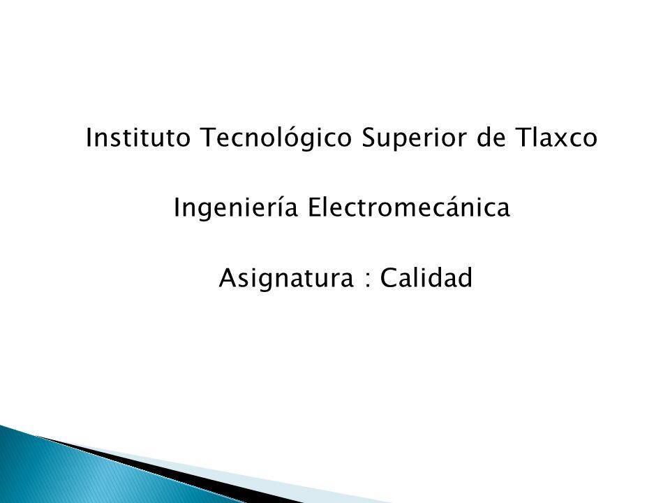 Instituto Tecnológico Superior de Tlaxco Ingeniería Electromecánica Asignatura : Calidad