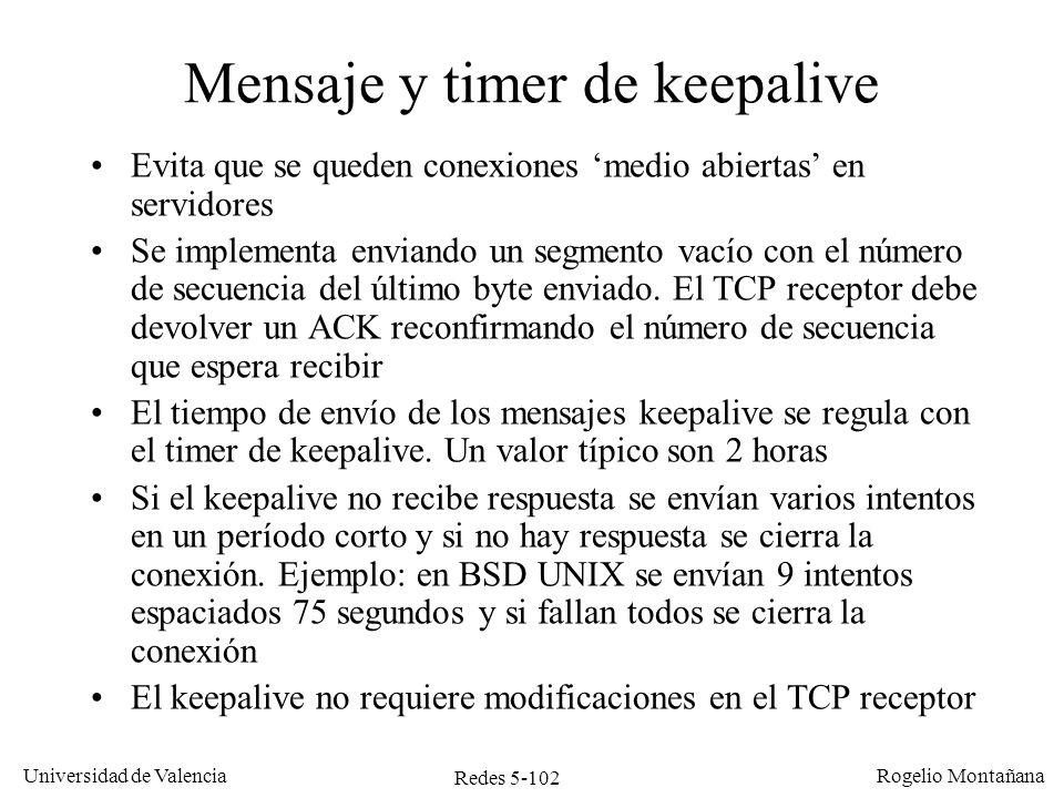 Redes 5-103 Universidad de Valencia Rogelio Montañana TCP ServidorTCP Cliente Tiempo Seq=599 Mensajes de keepalive, cliente vivo 2 horas (timer de keepalive) Ack=600 100 bytes (500-599) 0 bytes Datos puestos en buffer para la aplicación Seq inesperado, devolver ACK Ack=600 Seq=500......
