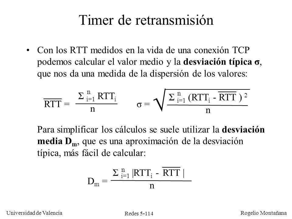 Redes 5-115 Universidad de Valencia Rogelio Montañana 68,2% 95,4% 99,6% Distribución normal Suponiendo que los valores de RTT siguieran una distribución normal el rango abarcaría el 68% de los valores medidos, comprendería el 95% y el 99,6%: RTT ± σ RTT ± 2σ Esto es solo una aproximación, ya que los valores de RTT no siguen una distribución normal (la campana no es simétrica, por ejemplo) RTT ± 3σ