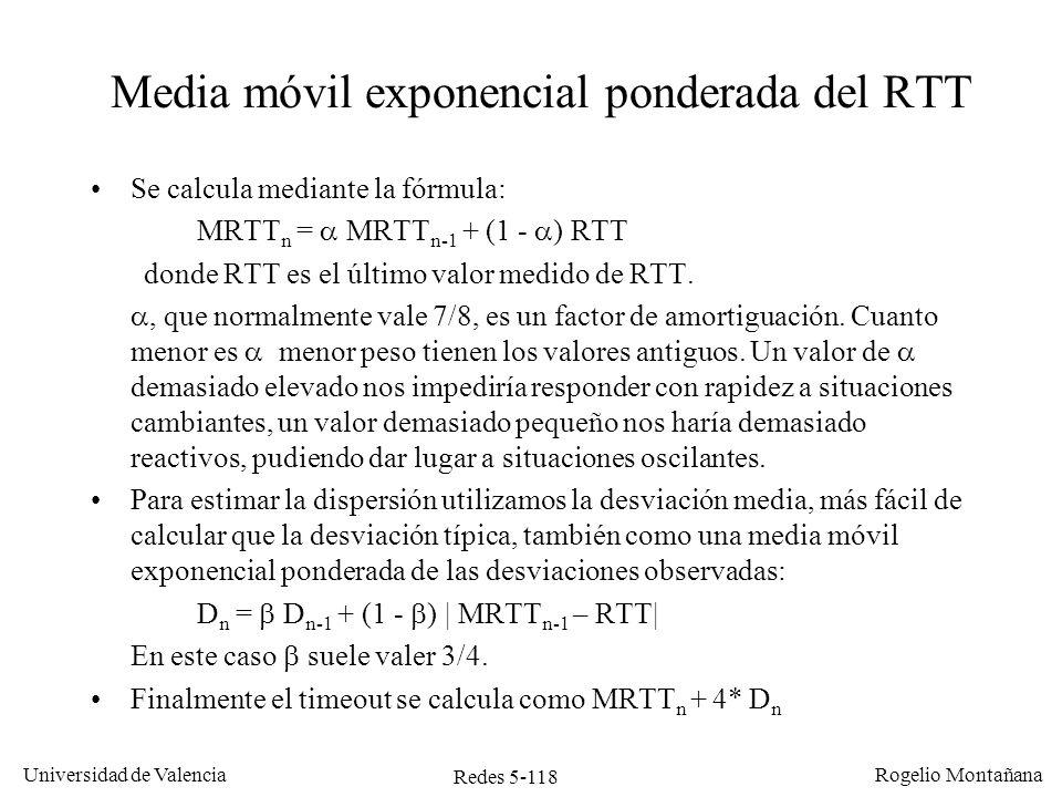 Redes 5-119 Universidad de Valencia Rogelio Montañana NMRTT n-1 RTT n MRTT n D n-1 DnDn Timeout 0230230,00 1 294238,0064494 2238,00264241,256454,5459,25 3241,25340253,5954,565,56515.83 4253,59246252,6465,5651,07456.92 5252,64201246,1951,0751,21451.27 6246,19340257,9251,2161,86505.36 7257,92272259,6861,8649,92459,36 8259,68311266,1049,9250,27467,18 9266,10282268,0950,2741,68434,81 10268,09246265,3341,6836,78412,45 11265,33304270,1636,7837,25419,16 12270,16308274,8937,2537,40424,49 13274,89230269,2837,4039,27426,36 14269,28328276,6239,2744,13453,14 Evolución de MRTT, D y timeout de retransmisión en función del valor de RTT