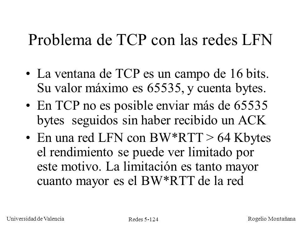 Redes 5-125 Universidad de Valencia Rogelio Montañana Enlace vía satélite con BW 2 Mb/s y RTT 500 ms TCP A (emisor) TCP B (receptor) 0 ms: TCP A empieza a enviar datos a 2 Mb/s 262 ms: TCP A ha enviado 64 KB y tiene que parar 500 ms: TCP A empieza a recibir los ACK y transmite los siguientes 64 KB 762 ms: TCP A ha enviado el segundo grupo de 64 KB y tiene que parar 1000 ms: TCP A empieza a recibir los ACK del segundo grupo y transmite 1262 ms: TCP A tiene que parar … Eficiencia: 262/500 = 52,4 % = 1,048 Mb/s (64 KB/ RTT) Funcionamiento de TCP en redes LFN
