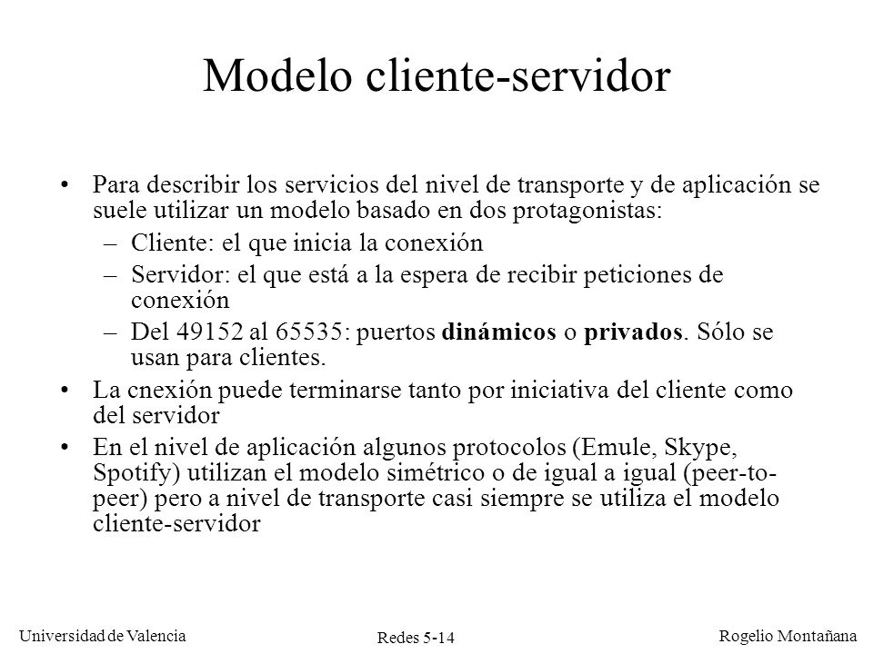 Redes 5-15 Universidad de Valencia Rogelio Montañana Cliente IP 10.0.1.50 Servidor Daytime IP 10.0.1.25 Port 13 Port 1038 Socket: 10.0.1.25:13 Socket: 10.0.1.50:1038 Intercambio de datagramas UDP entre un cliente y un servidor Mensaje UDP p.o.