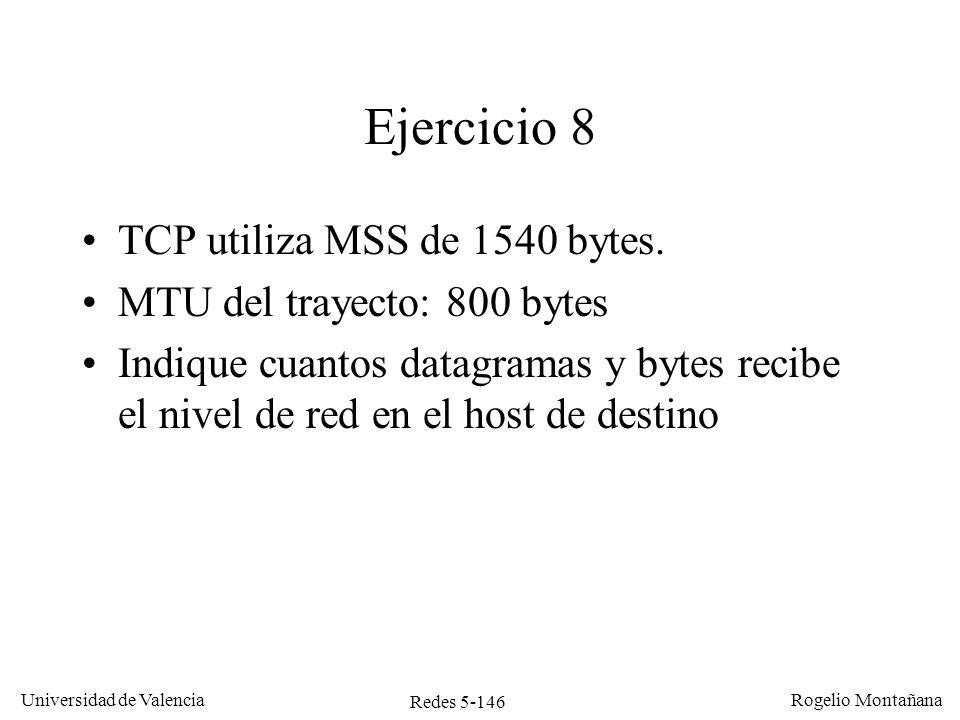 Redes 5-147 Universidad de Valencia Rogelio Montañana IPDatos Ejercicio 8: solución MSS: 1540 bytes TCP: 1540 + 20 = 1560 IP: 1560 + 20 = 1580 MTU = 800 bytes IPTCPDatos IPDatos 20 776 8 756 Múltiplo de 8 bytes