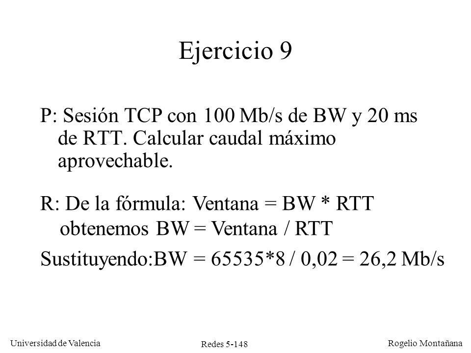 Redes 5-149 Universidad de Valencia Rogelio Montañana Ejercicio 9 Cálculo detallado suponiendo segmentos de 1 Kbyte: 0 msTCP emisor empieza a enviar 1 er segmento 0,08 msTCP emisor empieza a enviar 2º segmento 0,16 msTCP emisor empieza a enviar 3 er segmento...