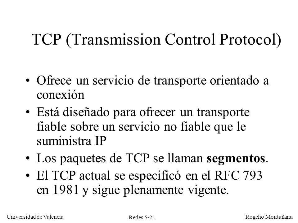 Redes 5-22 Universidad de Valencia Rogelio Montañana Funciones de TCP Multiplexar el nivel de aplicación (puerto) Controlar errores, retransmitiendo segmentos perdidos o erróneos.