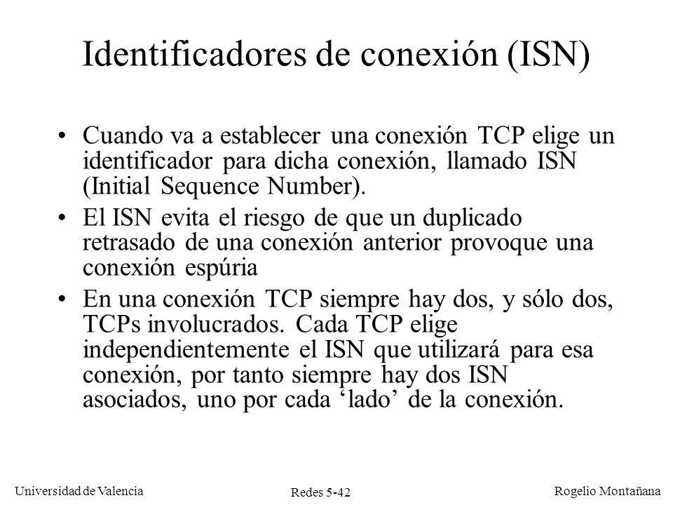 Redes 5-43 Universidad de Valencia Rogelio Montañana TCP A (cliente) 10.0.0.2:1304 TCP B (servidor) 10.0.0.1:80 Tiempo seq=100, SYN seq=300, ack=101, SYN, ACK seq=101, ack=301, ACK Establecimiento de una conexión TCP por saludo a tres vías CLOSED SYN-SENT (ISN 100) LISTEN SYN-RECEIVED ESTABLISHED (ISN 300)