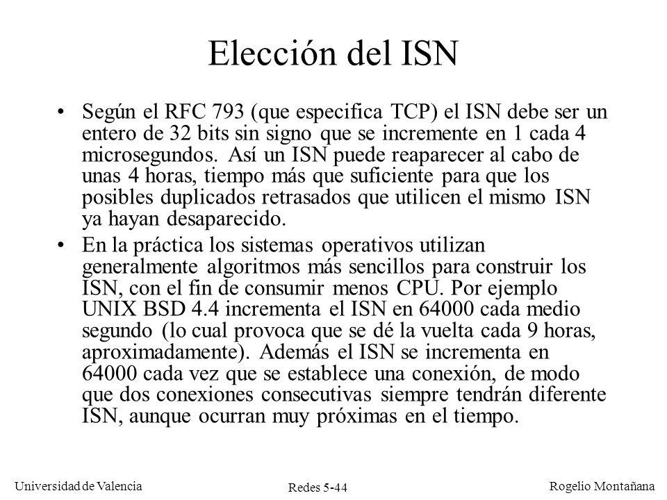 Redes 5-45 Universidad de Valencia Rogelio Montañana (timeout) TCP A TCP B 10.0.0.1:80 Tiempo seq=300, ack=91, SYN, ACK seq=91, RST Aparición de un SYN retrasado CLOSED SYN-SENT (ISN 100) LISTEN SYN-RECEIVED (ISN 300) LISTEN seq=90, SYN seq=100, SYN SYN-RECEIVED (ISN 400) seq=400, ack=101, SYN, ACK ESTABLISHED seq=101, ack=401, ACK ESTABLISHED SYN 90 SYN-SENT (ISN 90) seq=90, SYN SYN 90 seq=90, SYN SYN 90 10.0.0.2:1350 10.0.0.2:1352 10.0.0.2:1350 CLOSED