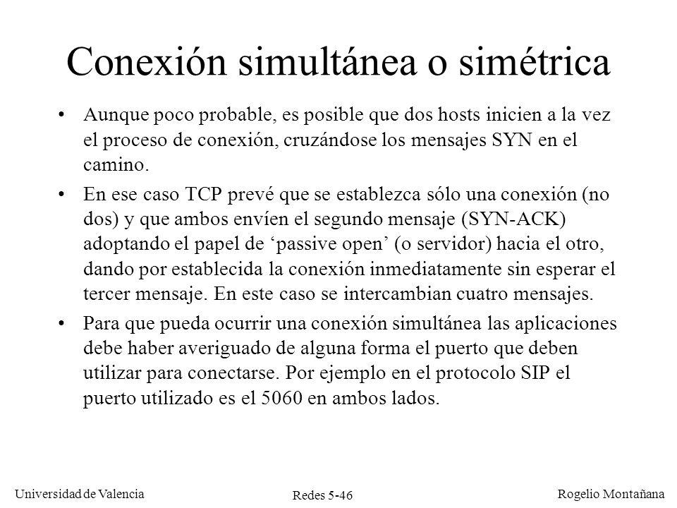 Redes 5-47 Universidad de Valencia Rogelio Montañana TCP A 10.0.0.2:5060 TCP B 10.0.0.3:5060 Tiempo seq=100, SYN seq=300,ack=101, SYN, ACK seq=100, ack=301, SYN,ACK Conexión simultánea o simétrica (peer-to-peer) CLOSED SYN-SENT (ISN 100) CLOSED SYN-RECEIVED ESTABLISHED seq=300, SYN SYN-SENT (ISN 300) SYN-RECEIVED