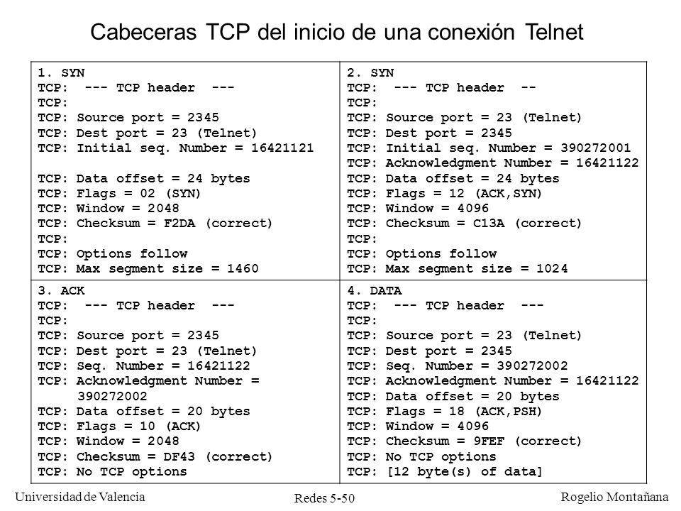 Redes 5-51 Universidad de Valencia Rogelio Montañana Cliente Puerto 2345 Servidor Puerto 23 SEQ=16421121, SYN SEQ=390272001, ACK=16421122, SYN El servidor envía la secuencia: UNIX Login: TCP Conectado Intercambio de segmentos del caso anterior SEQ=16421122, ACK=390272002 SEQ=390272002, ACK=16421122 TCP Conectado El SYN incrementa el número de secuencia en 1 El número de ACK corresponde al número de secuencia del segmento anterior más uno (debido al SYN)