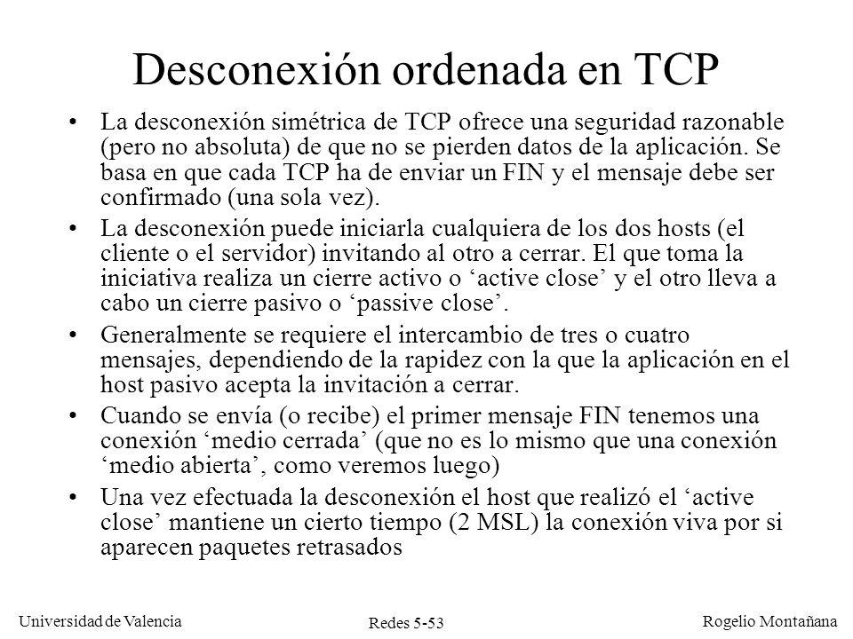 Redes 5-54 Universidad de Valencia Rogelio Montañana TCP A (cierre activo) 10.0.0.1:80 TCP B (cierre pasivo) 10.0.0.2:1030 seq = 100, ack=300, FIN, ACK seq=101, ack=301, ACK Desconexión ordenada con 3 mensajes ESTABLISHED FIN-WAIT-1 ESTABLISHED CLOSE-WAIT LAST-ACK seq=300, ack=101, FIN, ACK TIME-WAIT CLOSED 2 MSL MSL: Maximum Segment Lifetime Conexión medio cerrada Conexión medio cerrada